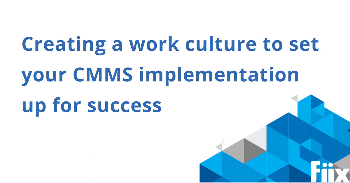 Creating a work culture to set your cmms implementation up for success