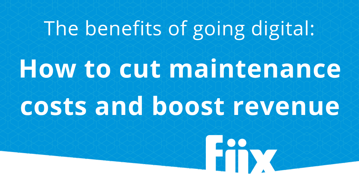 The benefits of digital maintenance: How to cut maintenance costs and boost revenue