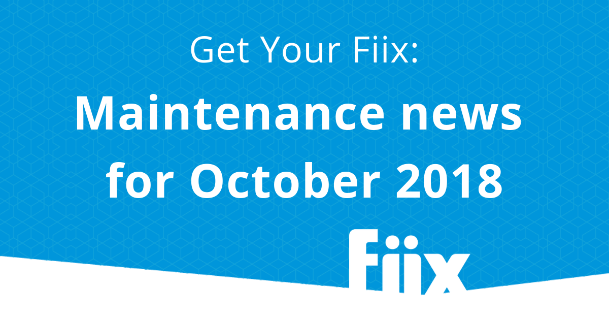 Get your Fiix: Maintenance news for October 2018