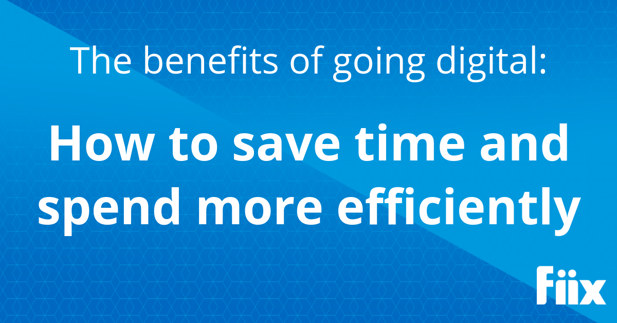 The benefits of going digital: Using maintenance software to save time and spend more efficiently