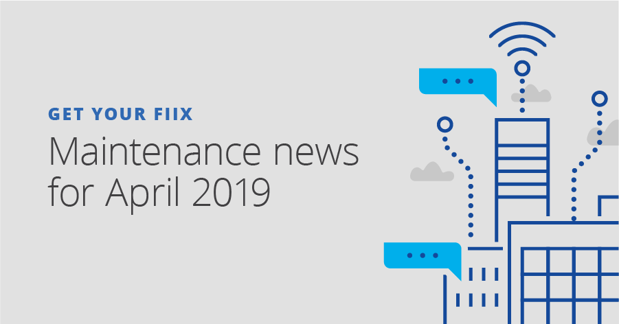 Get Your Fiix: maintenance news for April 2019