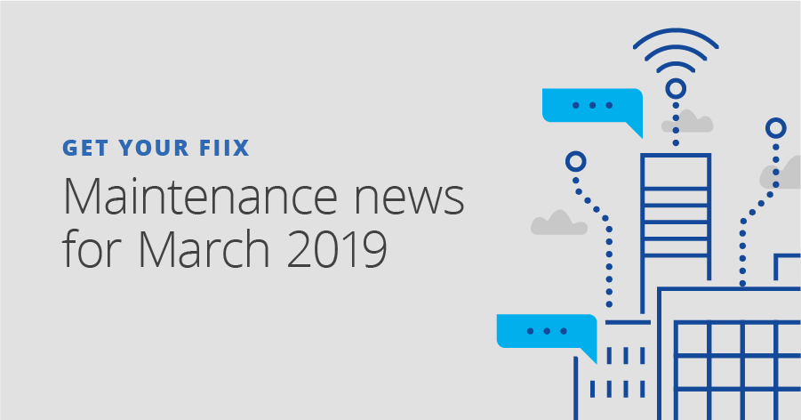 Get your Fiix: Maintenance news for March 2019