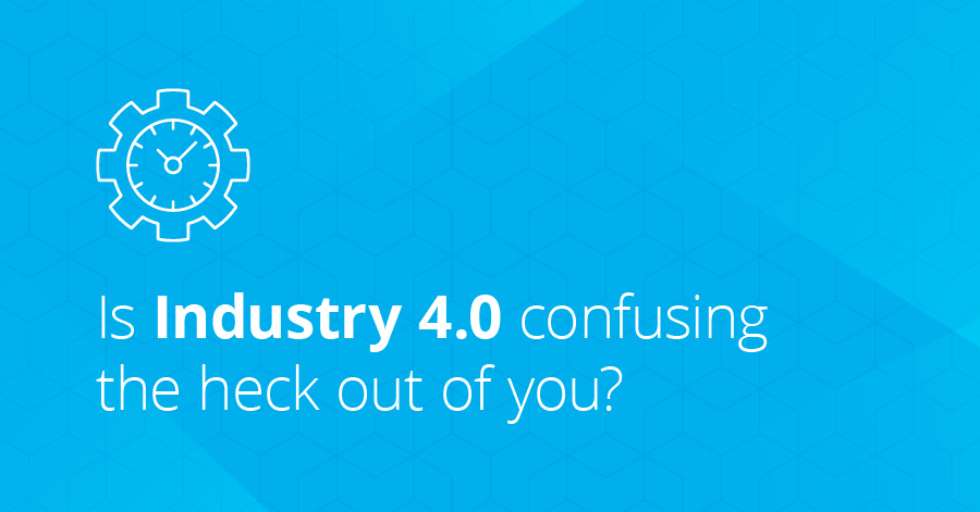 Is Industry 4.0 confusing the heck out of you?