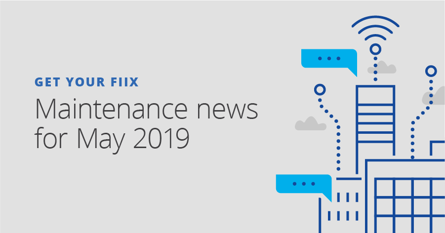 Get Your Fiix: Maintenance news for May 2019