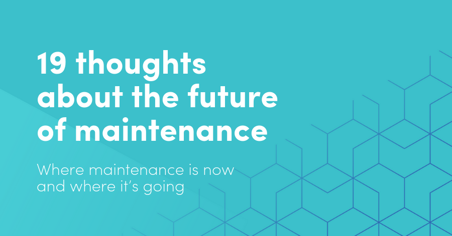 19 thoughts about the future of digital transformation in maintenance: Where maintenance is now and where it's going