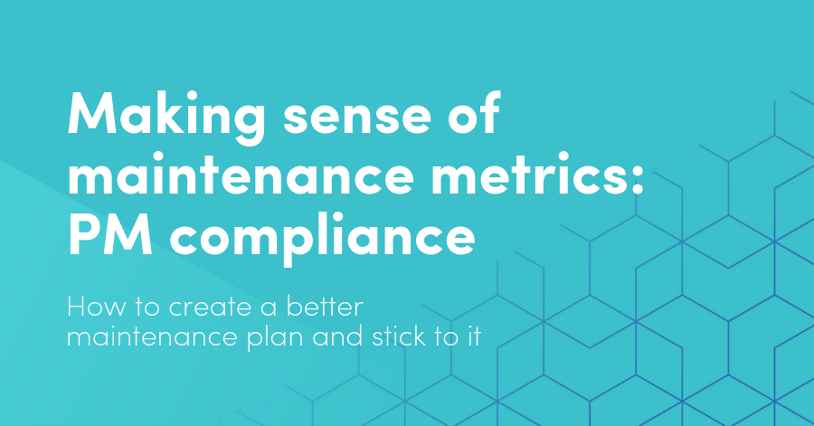 Making sense of maintenance metrics: PM compliance. How to create a better maintenance plan and stick to it