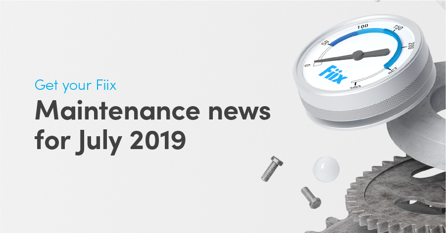 Get your Fiix: Maintenance news for July 2019