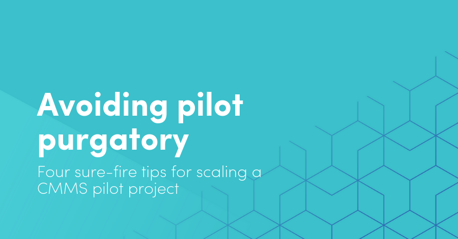 Avoiding pilot purgatory, four sure-fire tips for scaling a CMMS pilot project