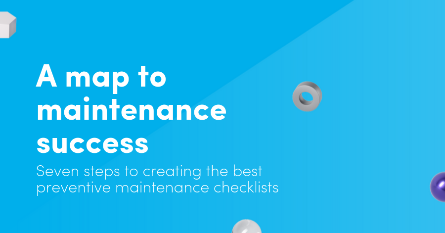 A map to maintenance success: Seven steps to creating the best preventive maintenance checklists