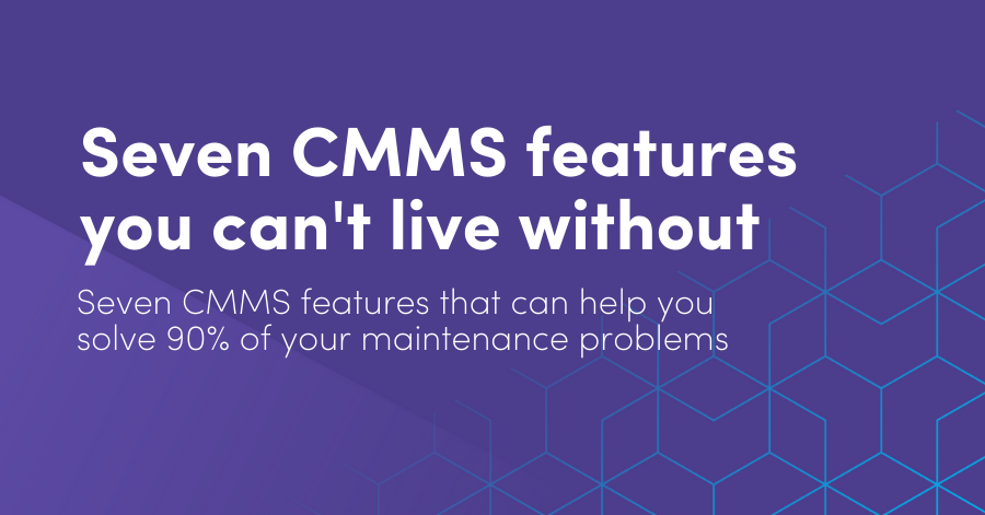 Seven CMMS features you can't live without: Seven CMMS features that can help you solve 90% of your maintenance problems