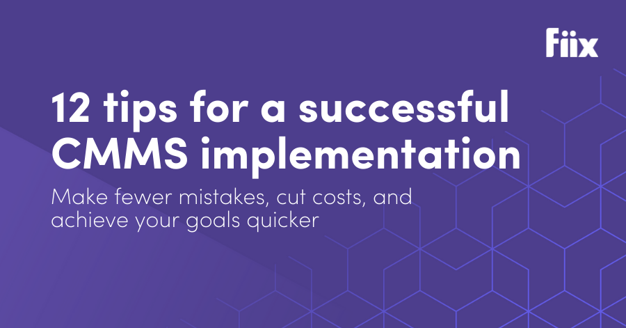 12 tips for a successful CMMS implementation: Make fewer mistakes, cut costs, and achieve your goals quicker