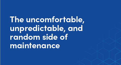 The uncomfortable, unpredictable, and random side of maintenance graphic
