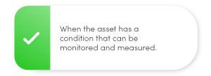 When the asset has a condition that can be monitored and measured