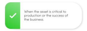 When the asset is critical to production or the success of the business