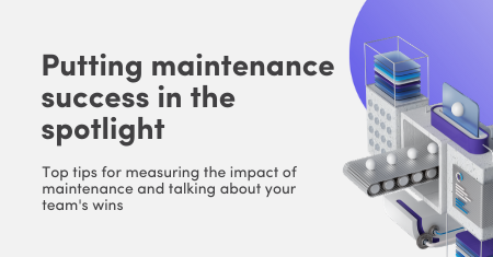 Putting maintenance success in the spotlight: Top tips for measuring the impact of the maintenance team