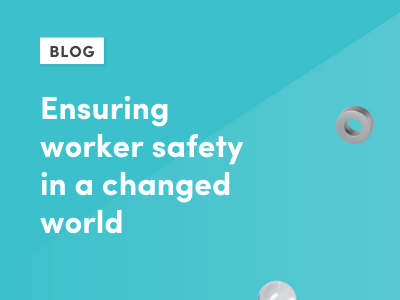 Ensuring worker safety in a changed world