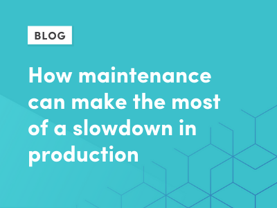 How maintenance can make the most of a slowdown in production