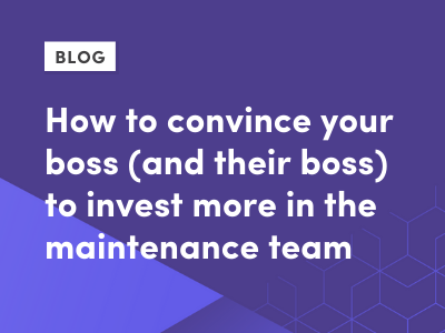 How to convince your boss (and their boss) to invest more in the maintenance team