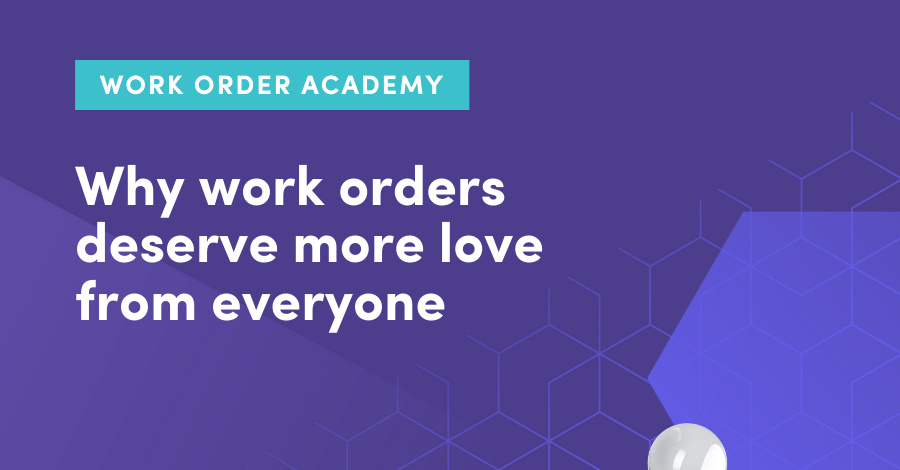 Why work orders matter: Why work orders deserve more love from everyone