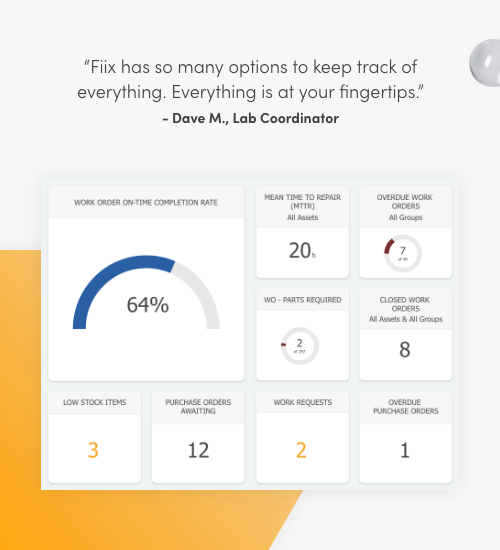 Fiix has so many options to keep track of everything. Everything is at your fingertips. Dave M., Lab Coordinator