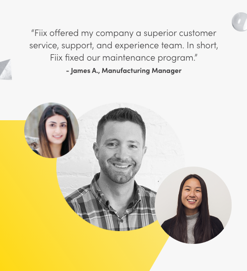 Fiix offered my company a superior customer service, support, and experience team. In short, Fiix fixed our maintenance program. James A., Manufacturing Manager