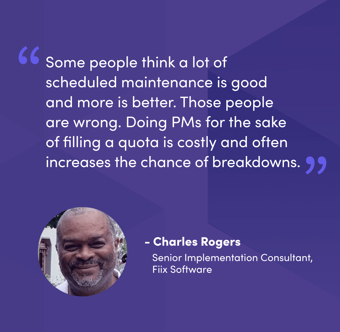 """""""Some people think a lot of scheduled maintenance is good and more is better. Those people are wrong. Doing PMs for the sake of filling a quota is costly and often increases the chance of breakdowns."""" - Charles Rogers, Senior Implementation Consultant, Fiix Software"""