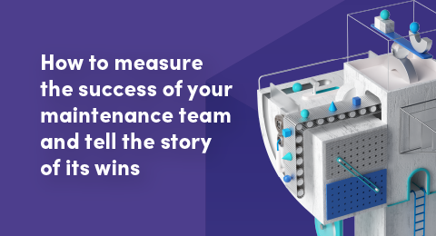 How to measure the success of your maintenance team and tell the story of its wins