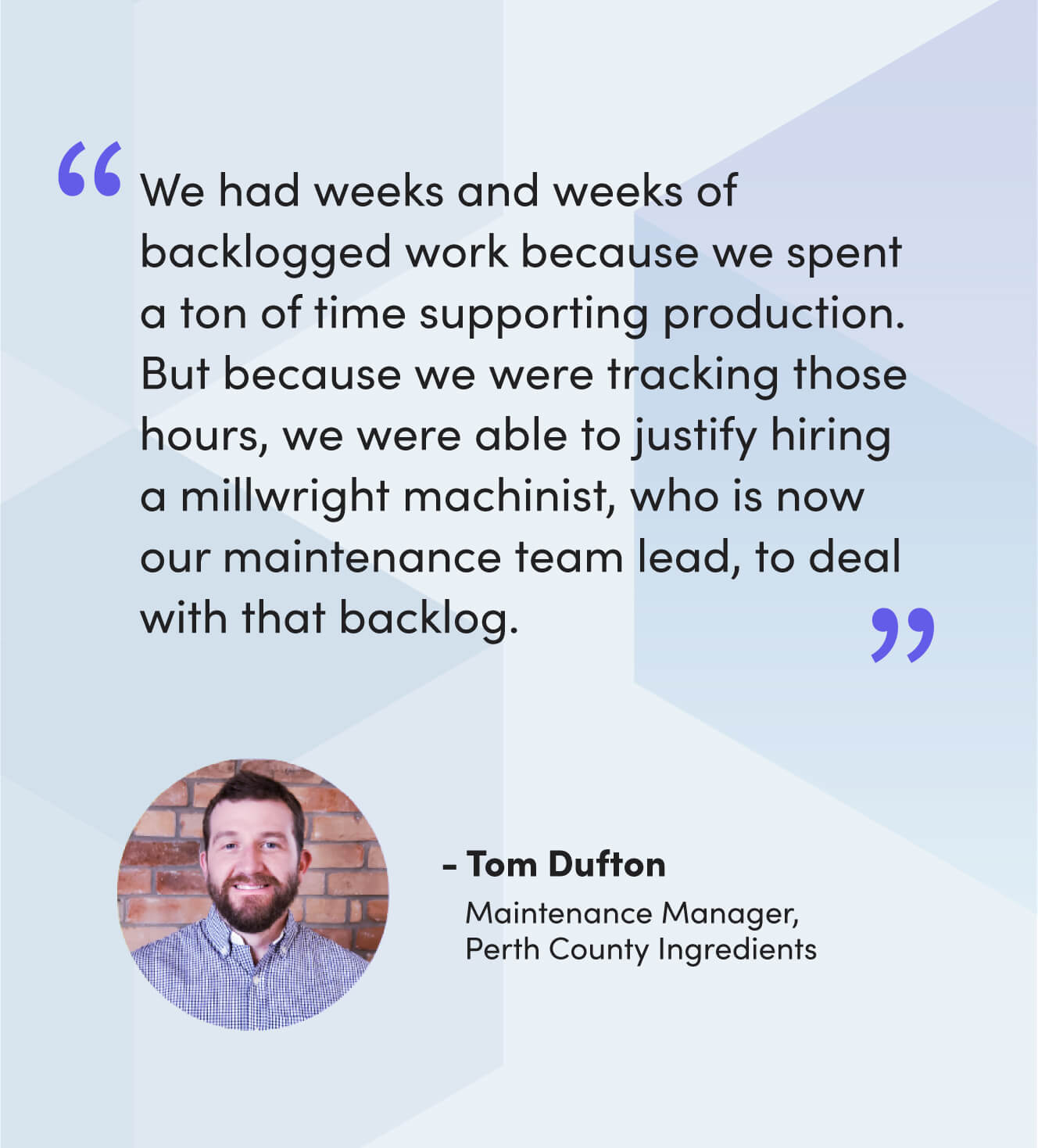 """""""We had weeks and weeks of backlogged work because we spent a ton of time supporting production. But because we were tracking those hours, we were able to justify hiring a millwright machinist, who is now our maintenance team lead, to deal with that backlog."""" - Tom Dufton, Maintenance Manager, Perth County Ingredients"""